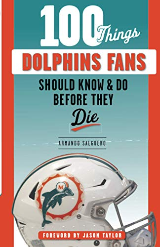 100 Things Dolphins Fans Should Know & Do Before They Die (100 Things...Fans Should Know)